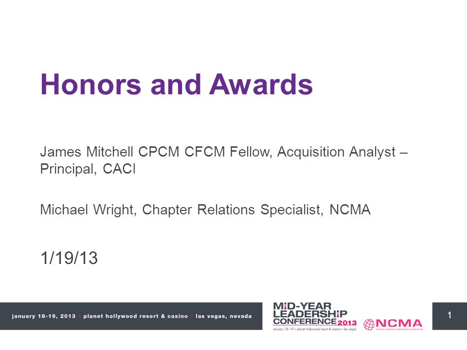 1 James Mitchell CPCM CFCM Fellow, Acquisition Analyst – Principal, CACI Michael Wright, Chapter Relations Specialist, NCMA 1/19/13 Honors and Awards
