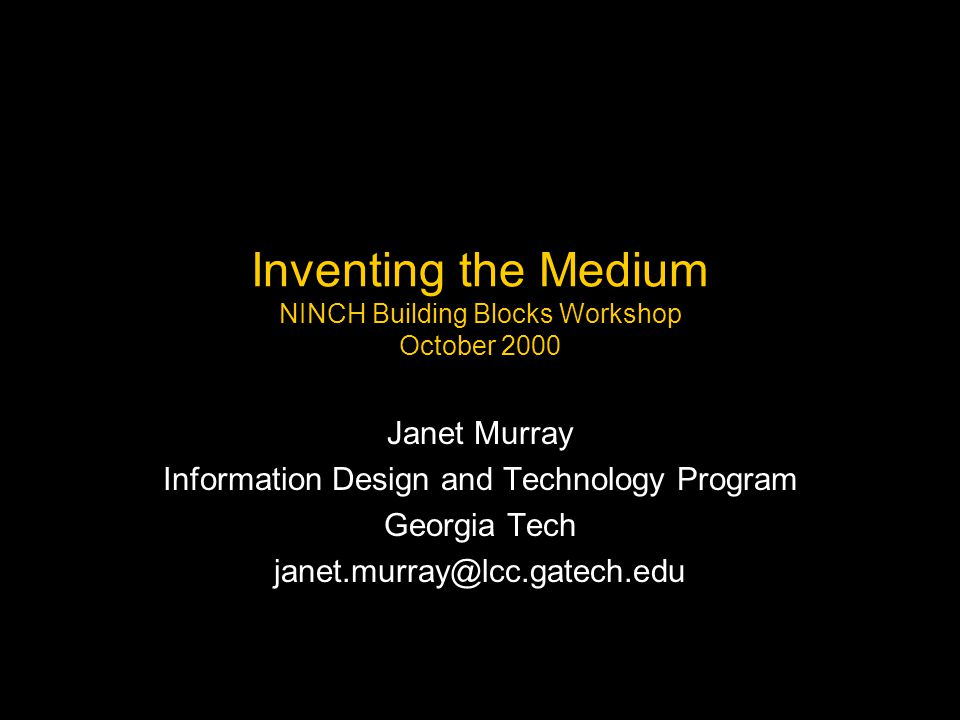 Inventing the Medium NINCH Building Blocks Workshop October 2000 Janet Murray Information Design and Technology Program Georgia Tech janet.murray@lcc.gatech.edu