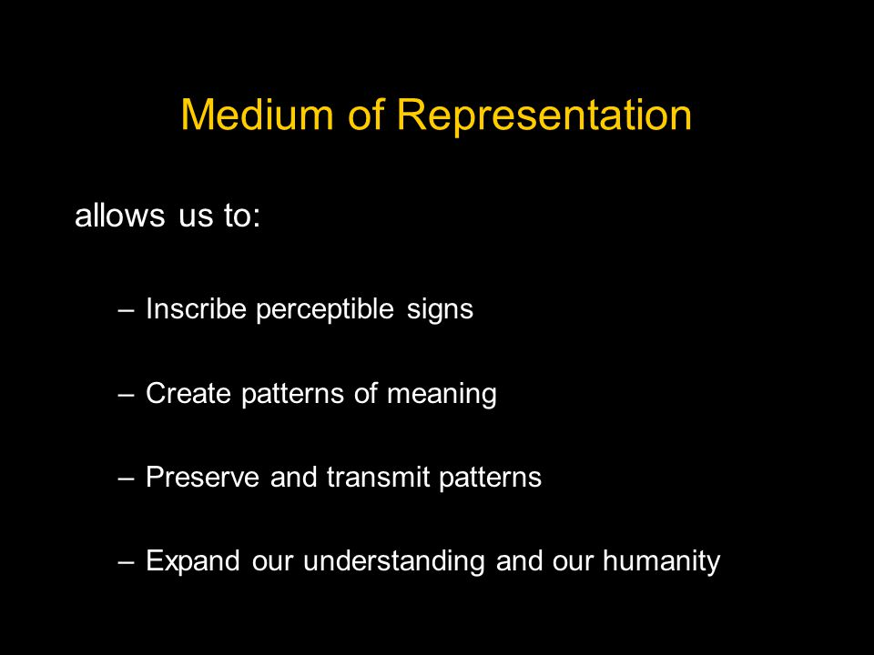 Medium of Representation allows us to: –Inscribe perceptible signs –Create patterns of meaning –Preserve and transmit patterns –Expand our understanding and our humanity