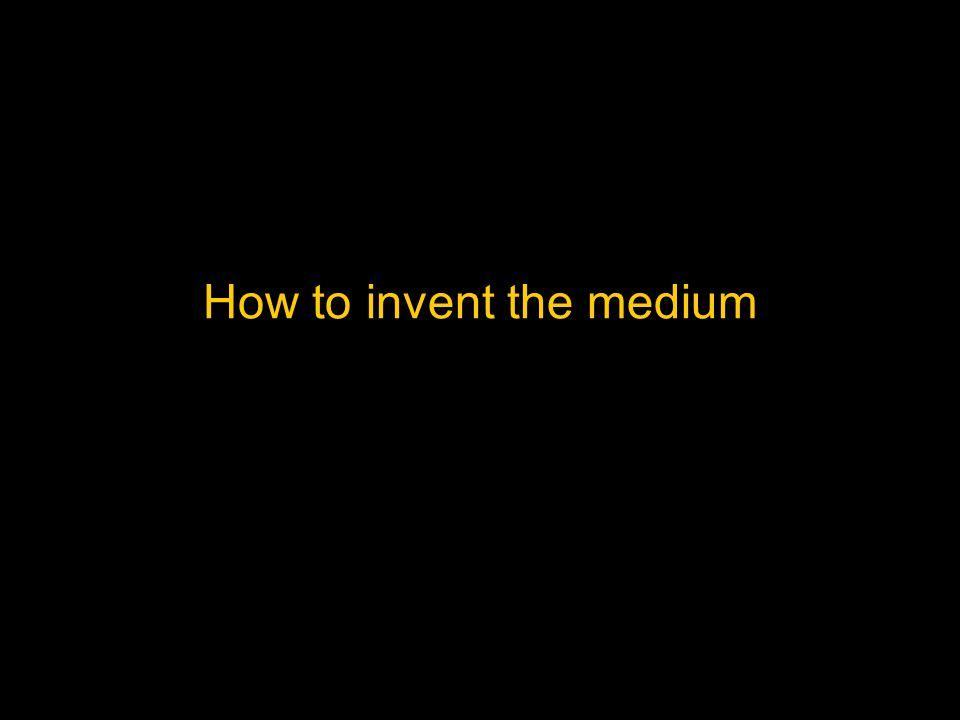 How to invent the medium