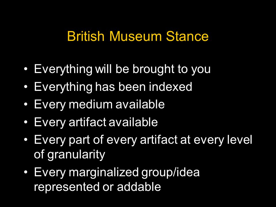 British Museum Stance Everything will be brought to you Everything has been indexed Every medium available Every artifact available Every part of every artifact at every level of granularity Every marginalized group/idea represented or addable