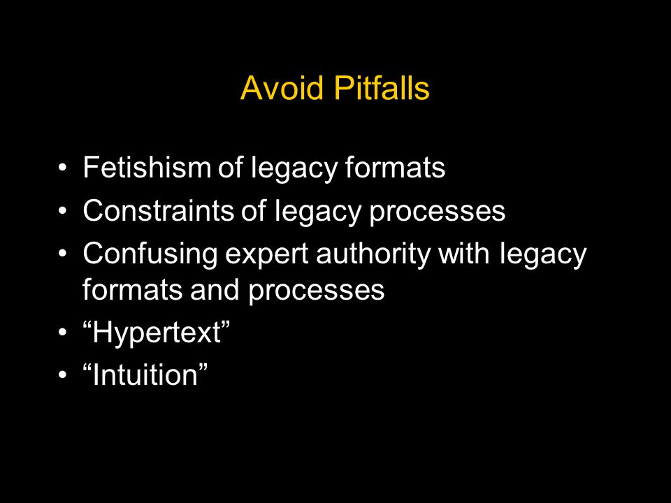 Avoid Pitfalls Fetishism of legacy formats Constraints of legacy processes Confusing expert authority with legacy formats and processes Hypertext Intuition