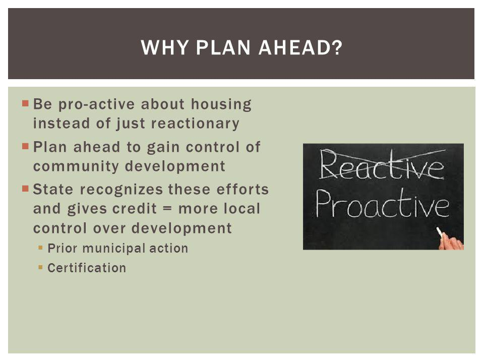  Be pro-active about housing instead of just reactionary  Plan ahead to gain control of community development  State recognizes these efforts and gives credit = more local control over development  Prior municipal action  Certification WHY PLAN AHEAD?