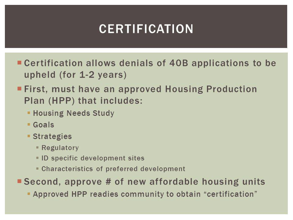  Certification allows denials of 40B applications to be upheld (for 1-2 years)  First, must have an approved Housing Production Plan (HPP) that includes:  Housing Needs Study  Goals  Strategies  Regulatory  ID specific development sites  Characteristics of preferred development  Second, approve # of new affordable housing units  Approved HPP readies community to obtain certification CERTIFICATION