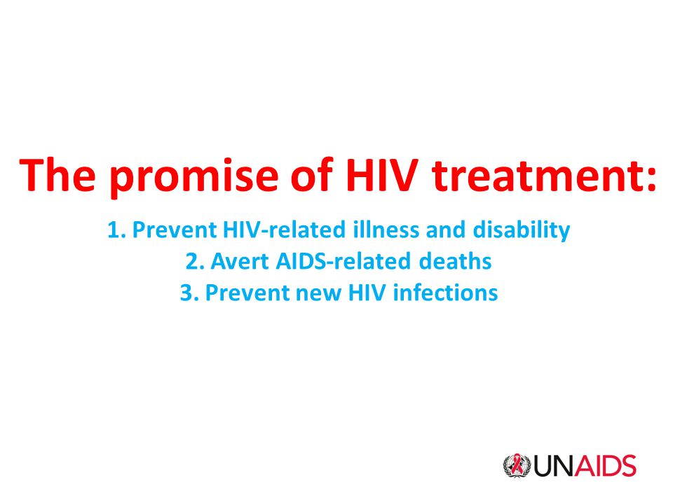 The promise of HIV treatment: 1.Prevent HIV-related illness and disability 2.Avert AIDS-related deaths 3.Prevent new HIV infections