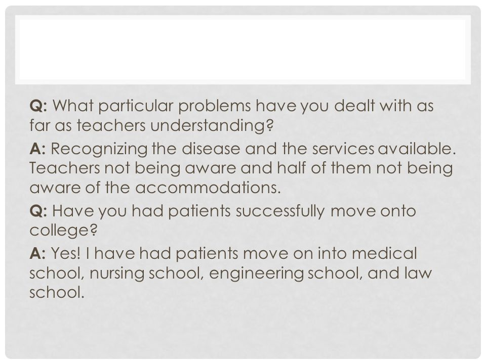 Q: What particular problems have you dealt with as far as teachers understanding.