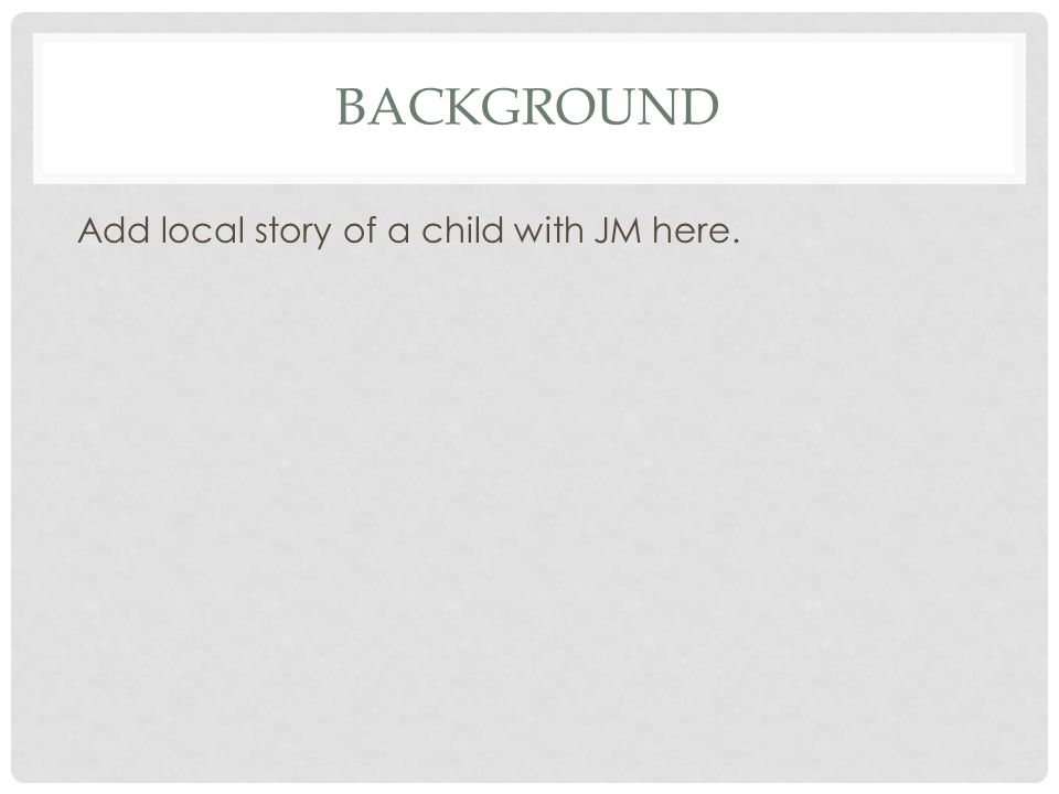 BACKGROUND Add local story of a child with JM here.