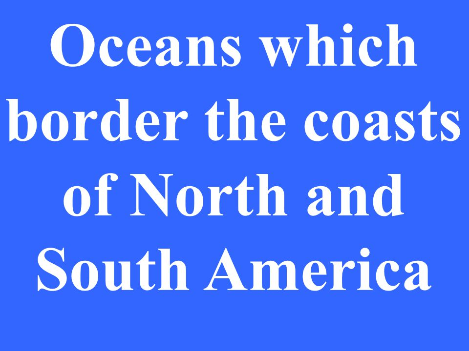 Oceans which border the coasts of North and South America
