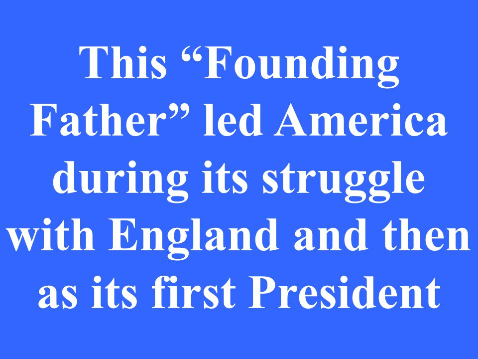 This Founding Father led America during its struggle with England and then as its first President
