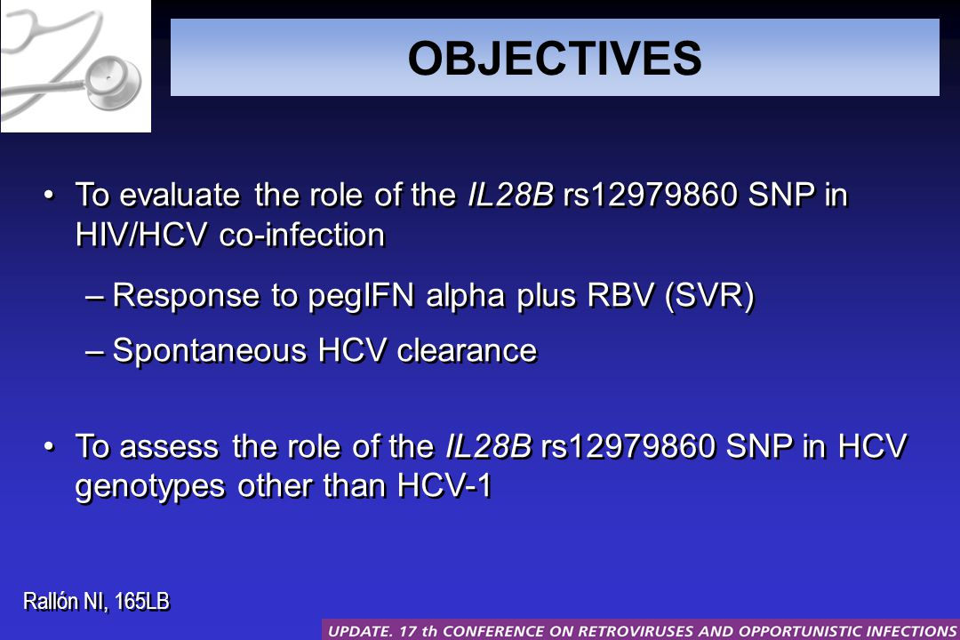 OBJECTIVES To evaluate the role of the IL28B rs12979860 SNP in HIV/HCV co-infection –Response to pegIFN alpha plus RBV (SVR) –Spontaneous HCV clearance To assess the role of the IL28B rs12979860 SNP in HCV genotypes other than HCV-1 To evaluate the role of the IL28B rs12979860 SNP in HIV/HCV co-infection –Response to pegIFN alpha plus RBV (SVR) –Spontaneous HCV clearance To assess the role of the IL28B rs12979860 SNP in HCV genotypes other than HCV-1 Rallón NI, 165LB