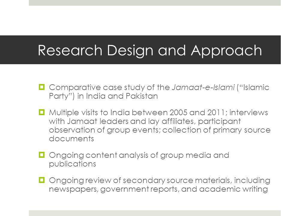 Research Design and Approach  Comparative case study of the Jamaat-e-Islami ( Islamic Party ) in India and Pakistan  Multiple visits to India between 2005 and 2011; interviews with Jamaat leaders and lay affiliates, participant observation of group events; collection of primary source documents  Ongoing content analysis of group media and publications  Ongoing review of secondary source materials, including newspapers, government reports, and academic writing
