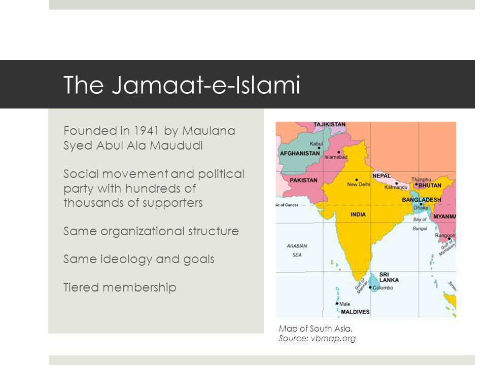 The Jamaat-e-Islami Founded in 1941 by Maulana Syed Abul Ala Maududi Social movement and political party with hundreds of thousands of supporters Same organizational structure Same ideology and goals Tiered membership Map of South Asia.
