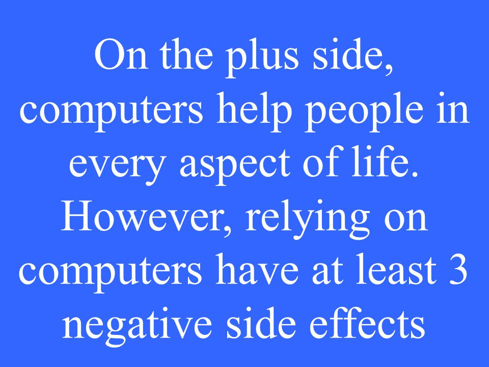 On the plus side, computers help people in every aspect of life.
