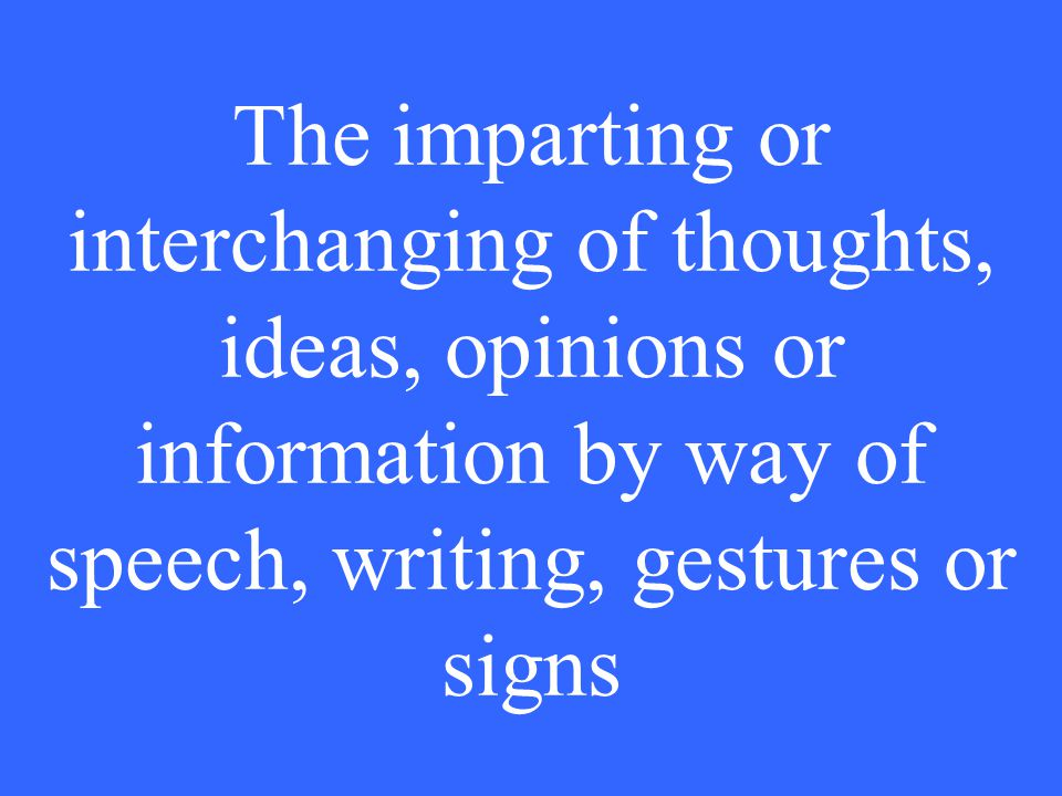 The imparting or interchanging of thoughts, ideas, opinions or information by way of speech, writing, gestures or signs