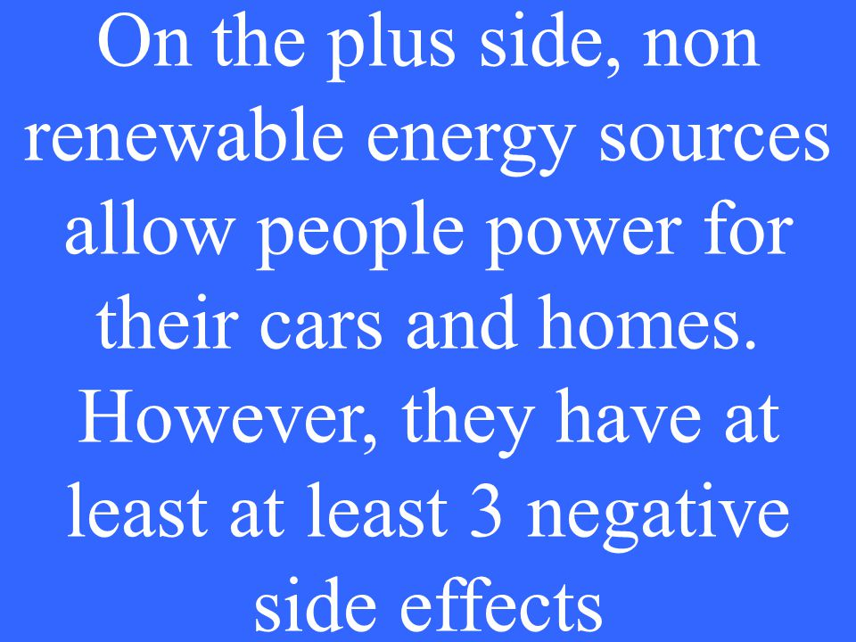 On the plus side, non renewable energy sources allow people power for their cars and homes.