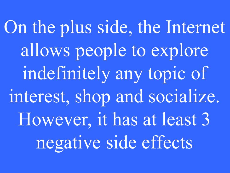 On the plus side, the Internet allows people to explore indefinitely any topic of interest, shop and socialize.