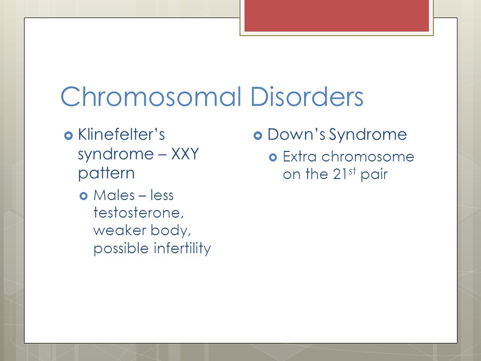 Chromosomal Disorders  Klinefelter's syndrome – XXY pattern  Males – less testosterone, weaker body, possible infertility  Down's Syndrome  Extra chromosome on the 21 st pair