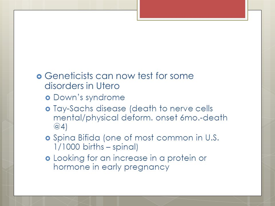  Geneticists can now test for some disorders in Utero  Down's syndrome  Tay-Sachs disease (death to nerve cells mental/physical deform.