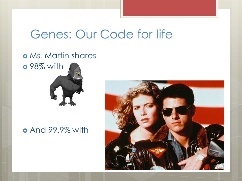 Genes: Our Code for life  Ms. Martin shares  98% with  And 99.9% with