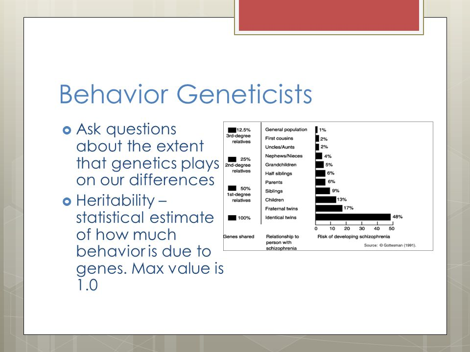 Behavior Geneticists  Ask questions about the extent that genetics plays on our differences  Heritability – statistical estimate of how much behavio