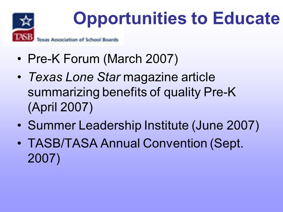 Opportunities to Educate Pre-K Forum (March 2007) Texas Lone Star magazine article summarizing benefits of quality Pre-K (April 2007) Summer Leadership Institute (June 2007) TASB/TASA Annual Convention (Sept.