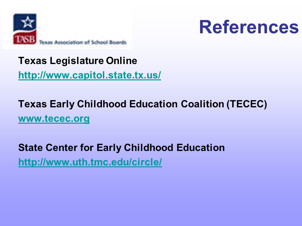 References Texas Legislature Online http://www.capitol.state.tx.us/ Texas Early Childhood Education Coalition (TECEC) www.tecec.org State Center for Early Childhood Education http://www.uth.tmc.edu/circle/