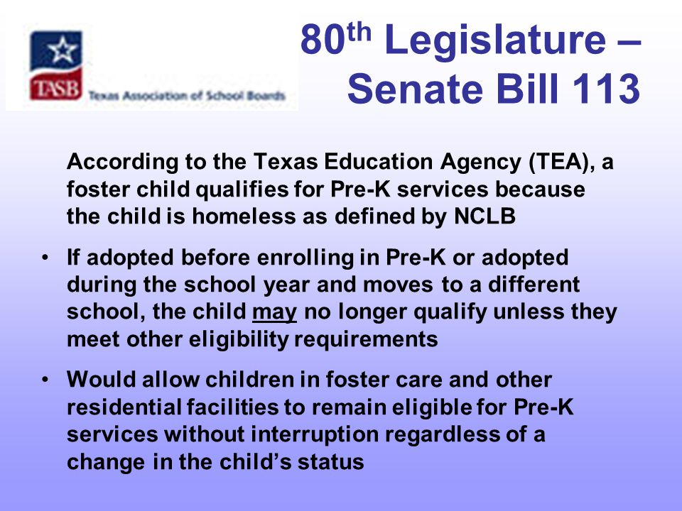 80 th Legislature – Senate Bill 113 According to the Texas Education Agency (TEA), a foster child qualifies for Pre-K services because the child is homeless as defined by NCLB If adopted before enrolling in Pre-K or adopted during the school year and moves to a different school, the child may no longer qualify unless they meet other eligibility requirements Would allow children in foster care and other residential facilities to remain eligible for Pre-K services without interruption regardless of a change in the child's status