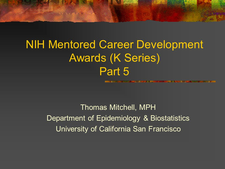 NIH Mentored Career Development Awards (K Series) Part 5 Thomas Mitchell, MPH Department of Epidemiology & Biostatistics University of California San