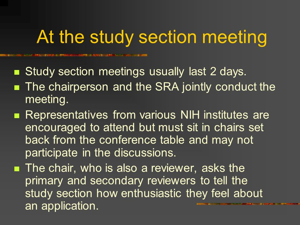 At the study section meeting Study section meetings usually last 2 days. The chairperson and the SRA jointly conduct the meeting. Representatives from