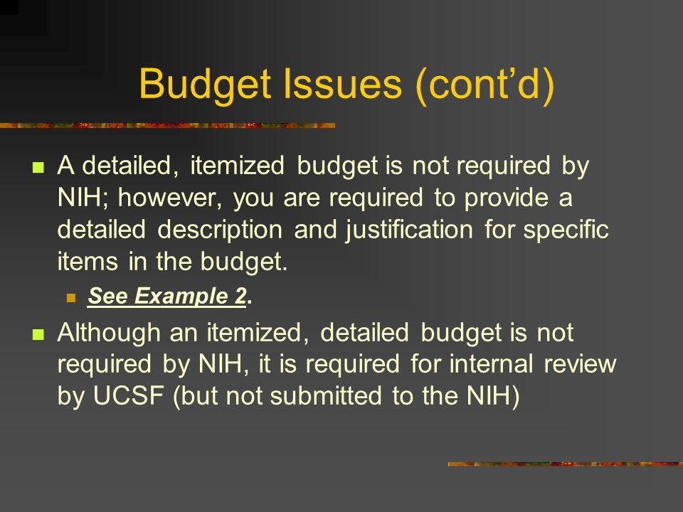 Budget Issues (cont'd) A detailed, itemized budget is not required by NIH; however, you are required to provide a detailed description and justificati