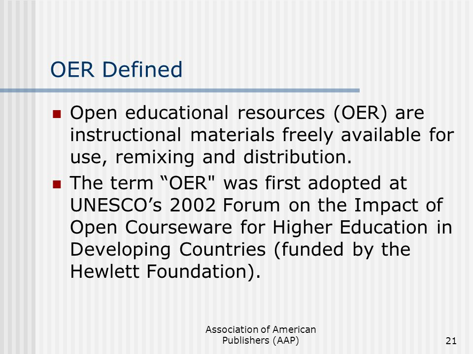Association of American Publishers (AAP)21 OER Defined Open educational resources (OER) are instructional materials freely available for use, remixing and distribution.