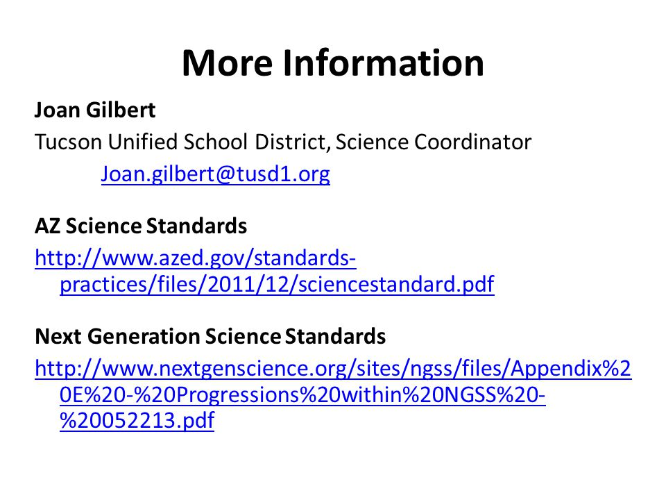 More Information Joan Gilbert Tucson Unified School District, Science Coordinator Joan.gilbert@tusd1.org AZ Science Standards http://www.azed.gov/stan