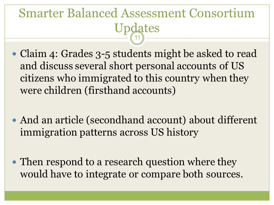 Smarter Balanced Assessment Consortium Updates Claim 4: Grades 3-5 students might be asked to read and discuss several short personal accounts of US citizens who immigrated to this country when they were children (firsthand accounts) And an article (secondhand account) about different immigration patterns across US history Then respond to a research question where they would have to integrate or compare both sources.