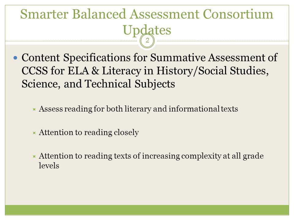 Smarter Balanced Assessment Consortium Updates Content Specifications for Summative Assessment of CCSS for ELA & Literacy in History/Social Studies, Science, and Technical Subjects  Assess reading for both literary and informational texts  Attention to reading closely  Attention to reading texts of increasing complexity at all grade levels 2