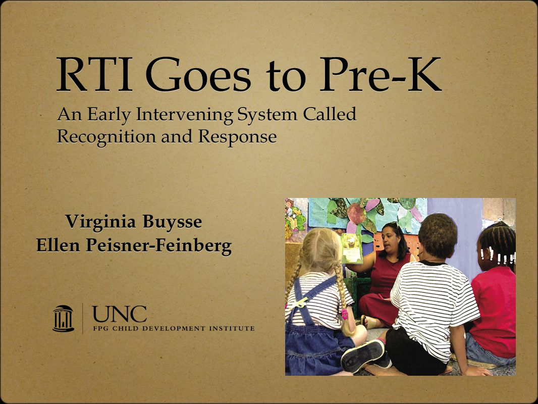 RTI Goes to Pre-K Virginia Buysse Ellen Peisner-Feinberg Virginia Buysse Ellen Peisner-Feinberg An Early Intervening System Called Recognition and Response