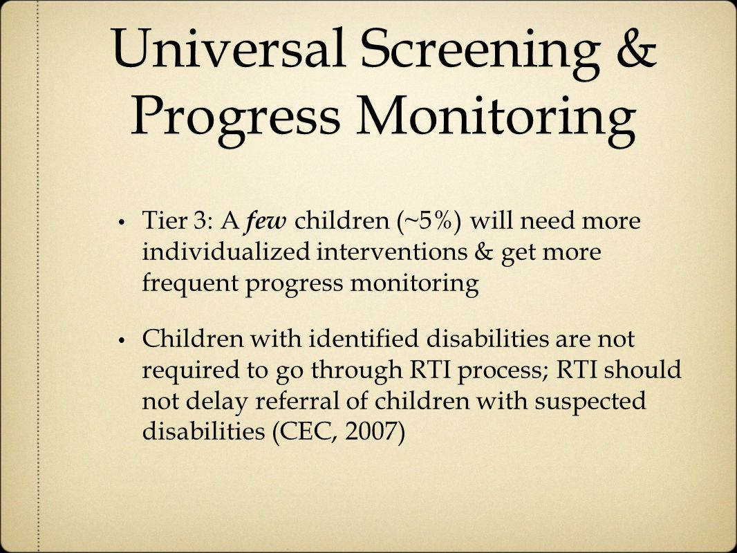 Universal Screening & Progress Monitoring Tier 3: A few children (~5%) will need more individualized interventions & get more frequent progress monitoring Children with identified disabilities are not required to go through RTI process; RTI should not delay referral of children with suspected disabilities (CEC, 2007)