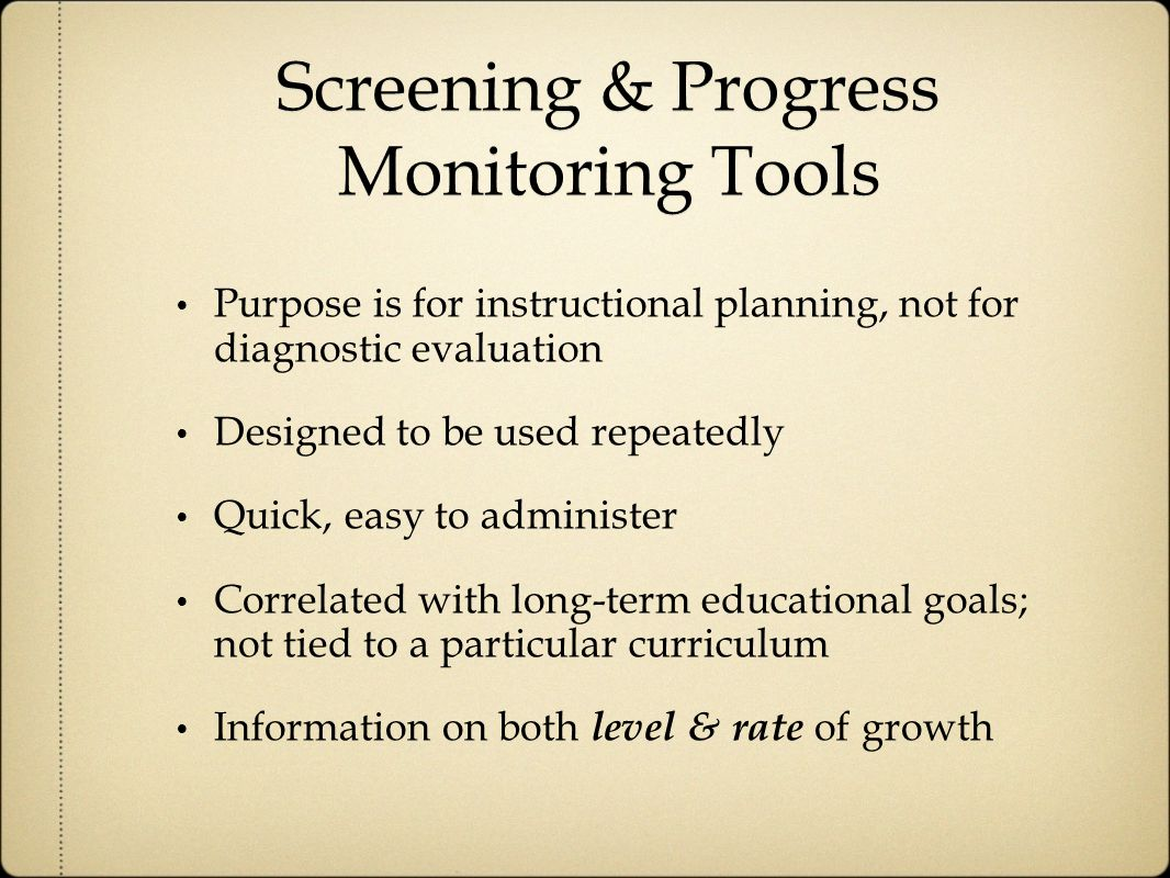 Screening & Progress Monitoring Tools Purpose is for instructional planning, not for diagnostic evaluation Designed to be used repeatedly Quick, easy to administer Correlated with long-term educational goals; not tied to a particular curriculum Information on both level & rate of growth
