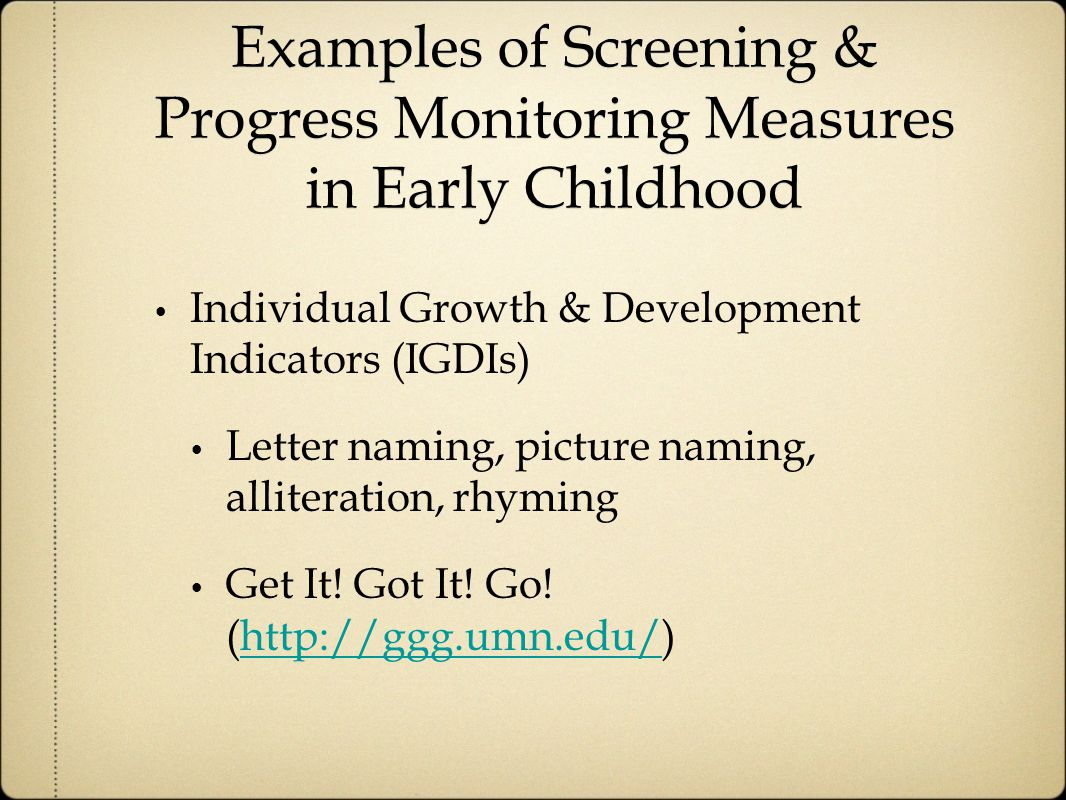 Examples of Screening & Progress Monitoring Measures in Early Childhood Individual Growth & Development Indicators (IGDIs) Letter naming, picture naming, alliteration, rhyming Get It.