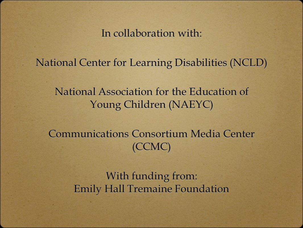 In collaboration with: National Center for Learning Disabilities (NCLD) National Association for the Education of Young Children (NAEYC) Communications Consortium Media Center (CCMC) With funding from: Emily Hall Tremaine Foundation In collaboration with: National Center for Learning Disabilities (NCLD) National Association for the Education of Young Children (NAEYC) Communications Consortium Media Center (CCMC) With funding from: Emily Hall Tremaine Foundation