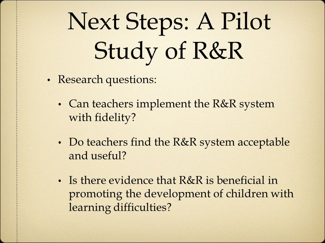 Next Steps: A Pilot Study of R&R Research questions: Can teachers implement the R&R system with fidelity.