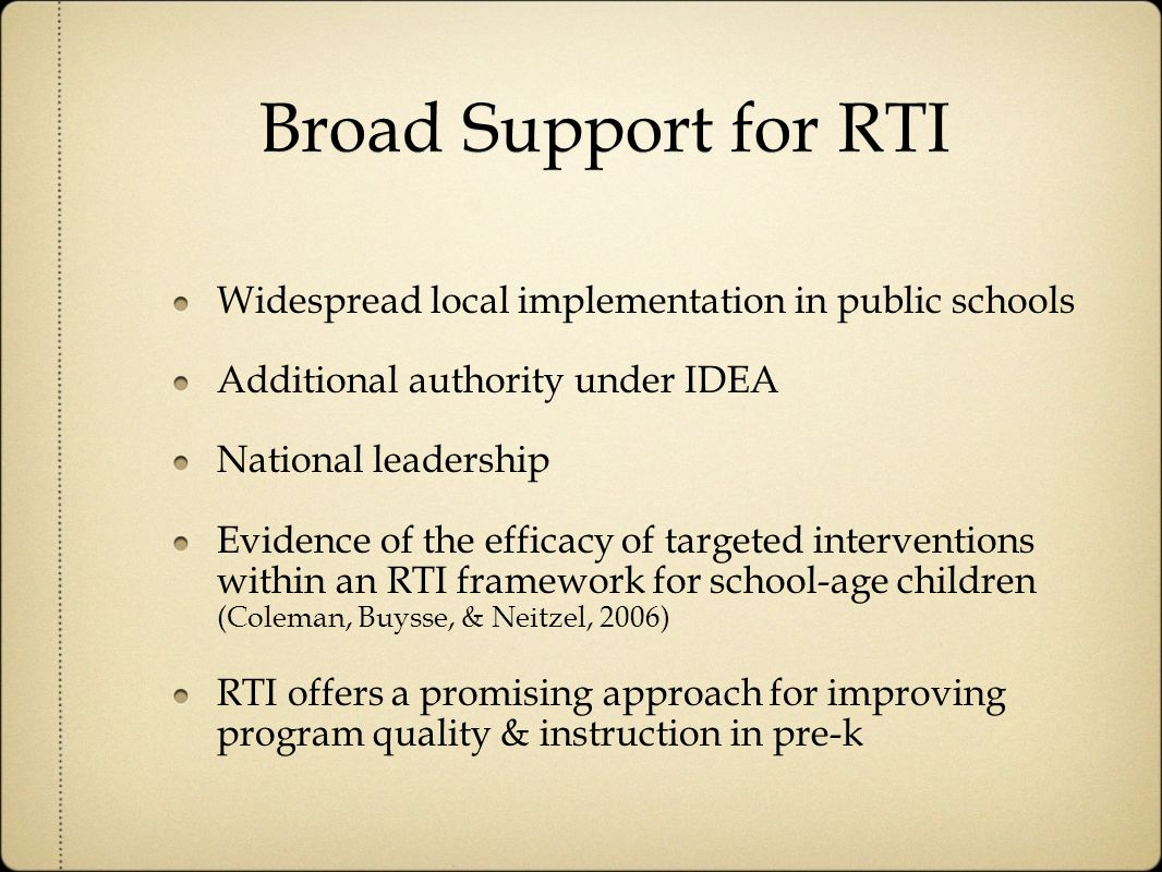 Broad Support for RTI Widespread local implementation in public schools Additional authority under IDEA National leadership Evidence of the efficacy of targeted interventions within an RTI framework for school-age children (Coleman, Buysse, & Neitzel, 2006) RTI offers a promising approach for improving program quality & instruction in pre-k