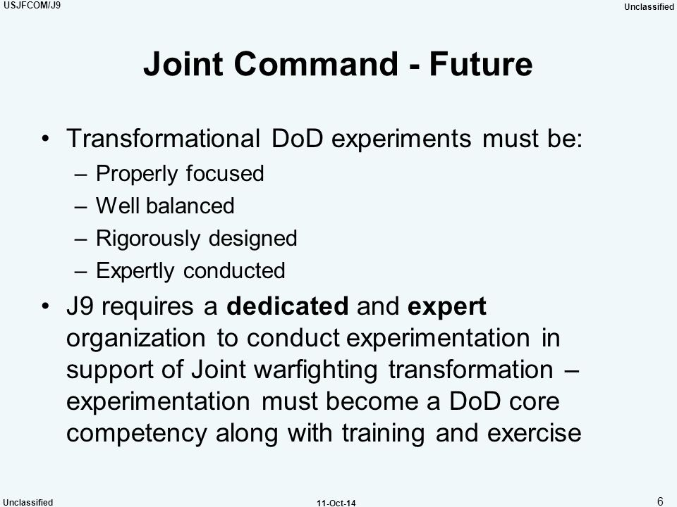 USJFCOM/J9 Unclassified 6 11-Oct-14 Joint Command - Future Transformational DoD experiments must be: –Properly focused –Well balanced –Rigorously desi
