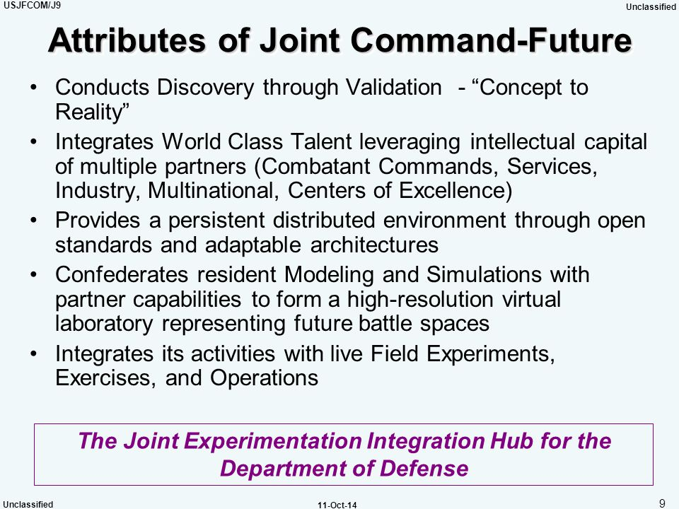 USJFCOM/J9 Unclassified 10 Unclassified 11-Oct-14 Joint Command-Future Organizational Construct Experiment Management Teams Experiment Management Teams COM JC-F COM JC-F C2W / IO C2W / IO KM IS Maneuver Fires / Effects Fires / Effects Log
