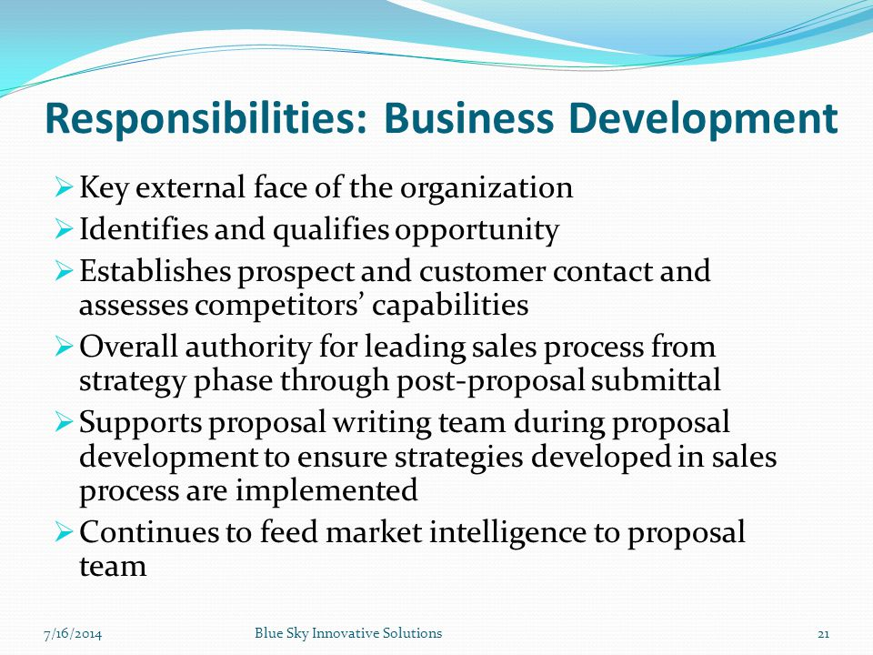 Responsibilities: Business Development  Key external face of the organization  Identifies and qualifies opportunity  Establishes prospect and custo