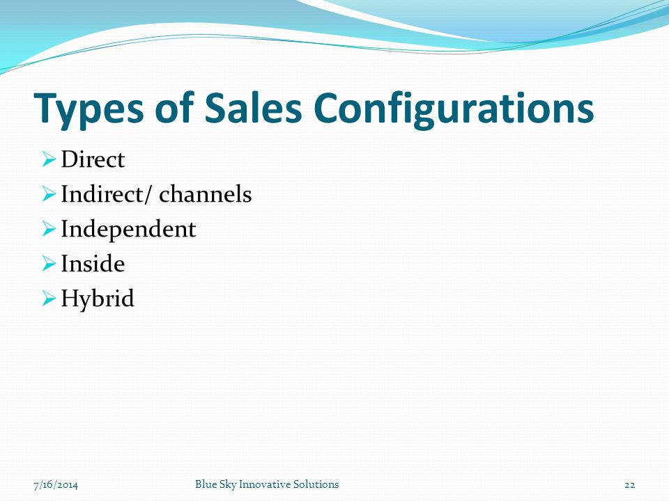 Types of Sales Configurations  Direct  Indirect/ channels  Independent  Inside  Hybrid 7/16/2014Blue Sky Innovative Solutions22
