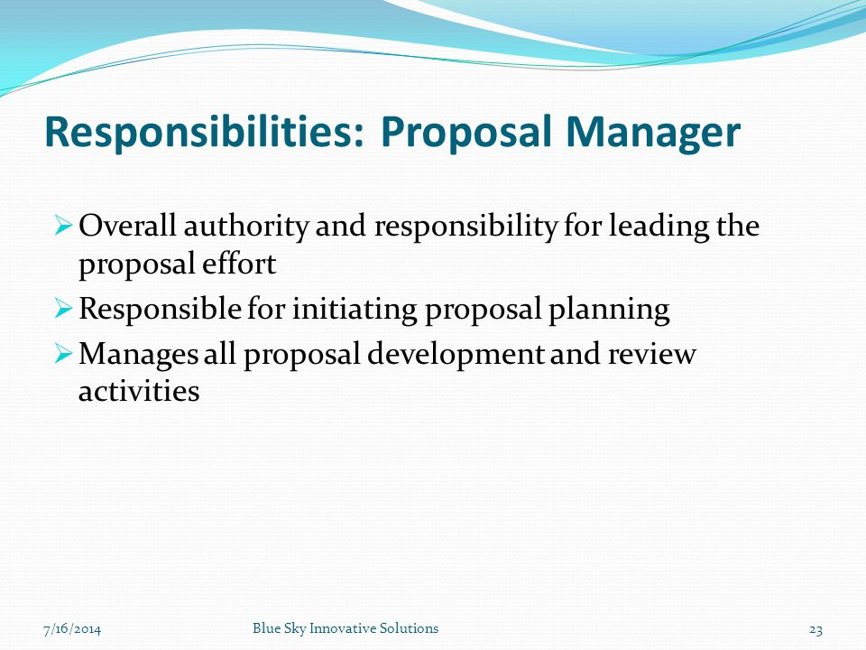 Responsibilities: Proposal Manager  Overall authority and responsibility for leading the proposal effort  Responsible for initiating proposal planni