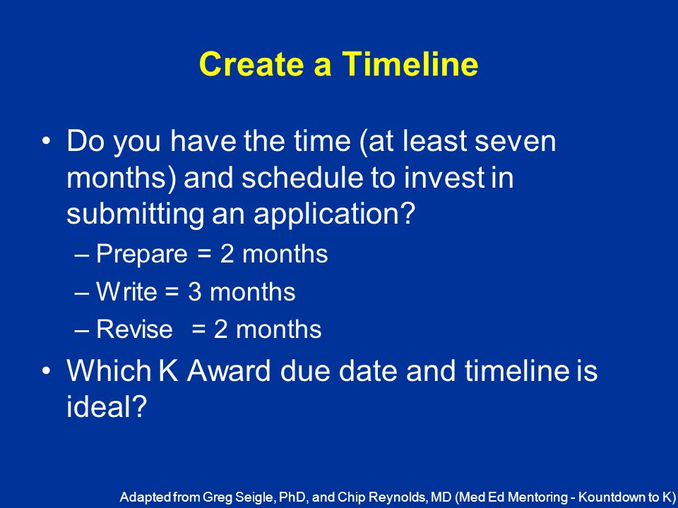 Create a Timeline Do you have the time (at least seven months) and schedule to invest in submitting an application.