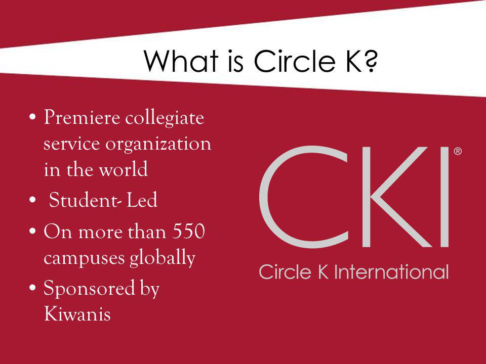 Premiere collegiate service organization in the world Student- Led On more than 550 campuses globally Sponsored by Kiwanis What is Circle K