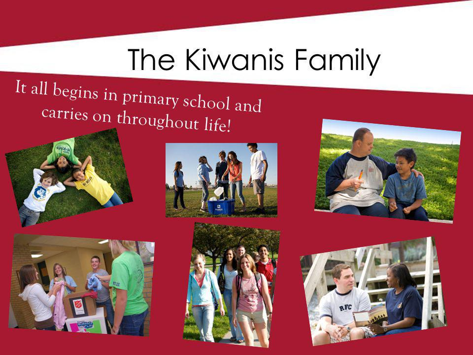 The Kiwanis Family It all begins in primary school and carries on throughout life!