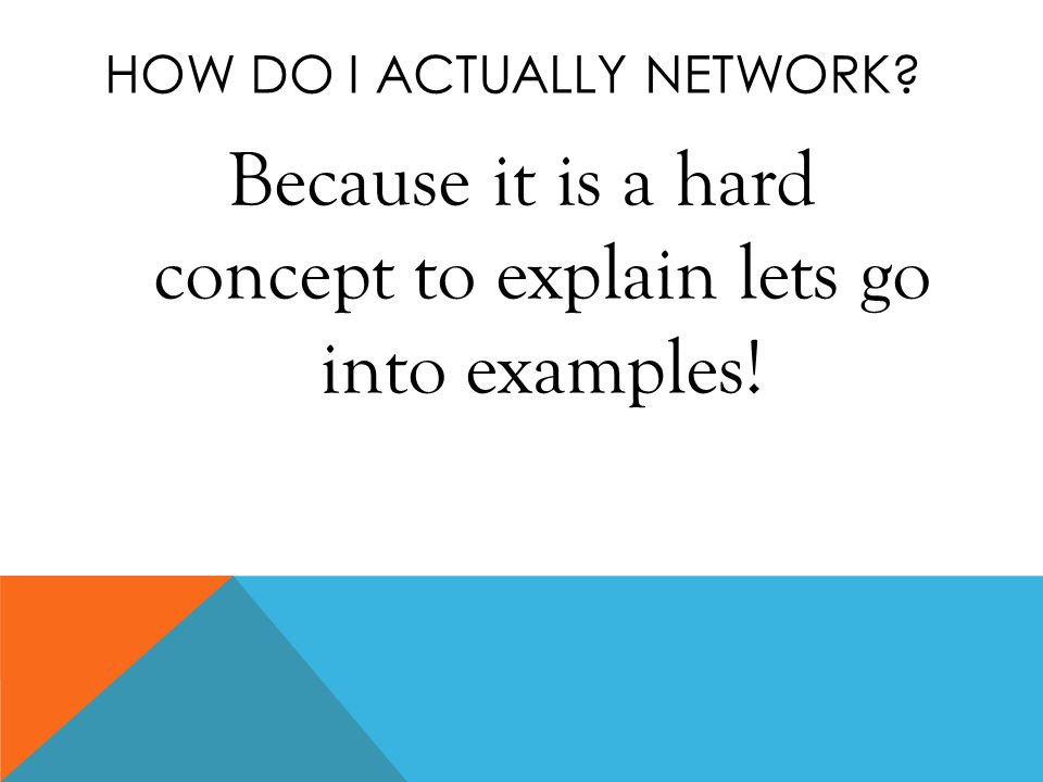 HOW DO I ACTUALLY NETWORK? Because it is a hard concept to explain lets go into examples!